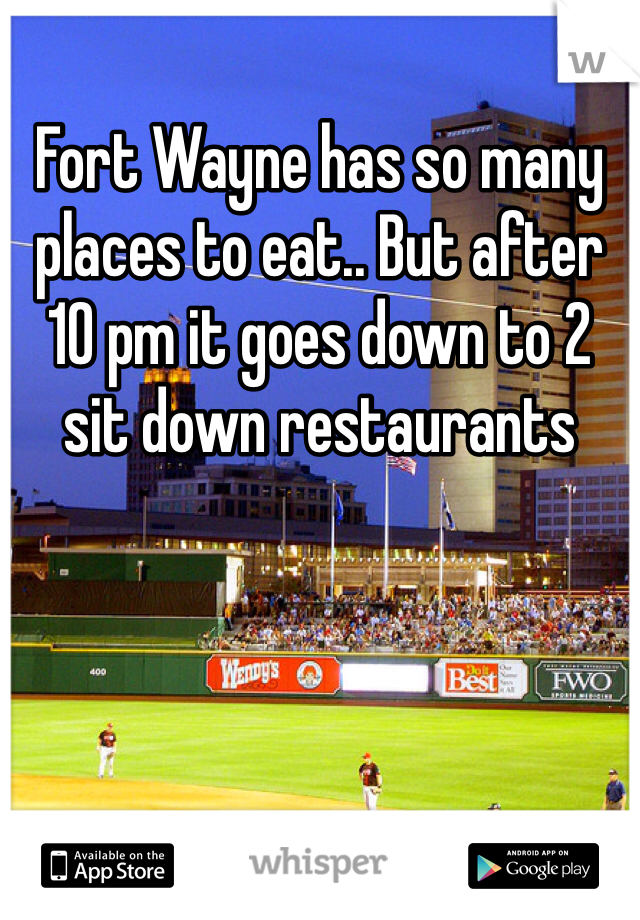 Fort Wayne has so many places to eat.. But after 10 pm it goes down to 2 sit down restaurants