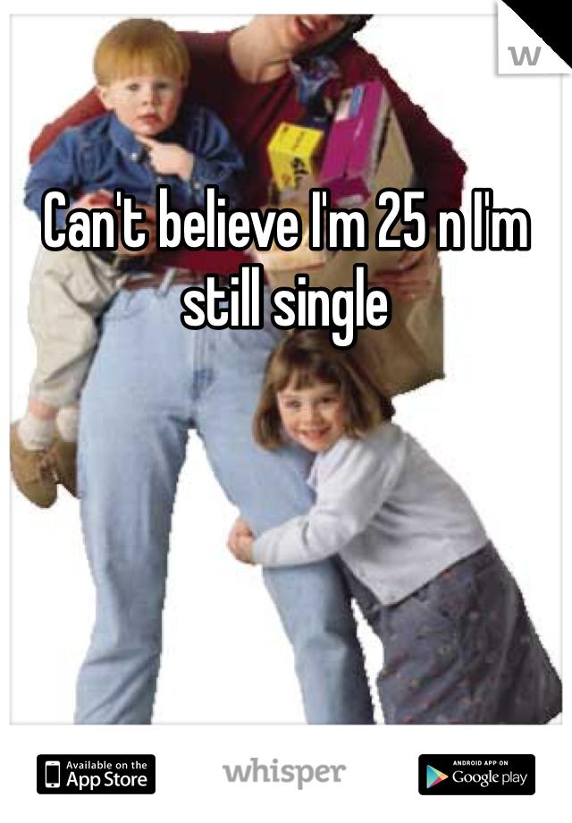 Can't believe I'm 25 n I'm still single