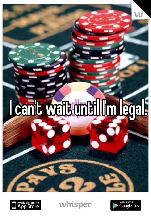 I can't wait until I'm legal.