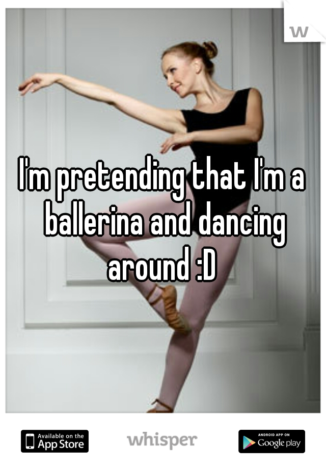 I'm pretending that I'm a ballerina and dancing around :D