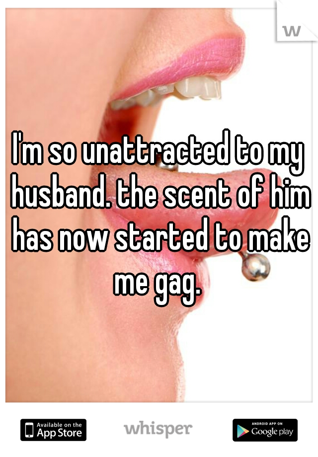 I'm so unattracted to my husband. the scent of him has now started to make me gag.