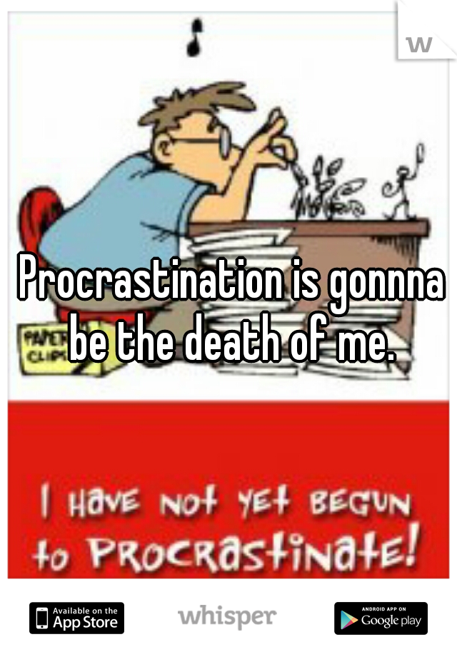 Procrastination is gonnna be the death of me.