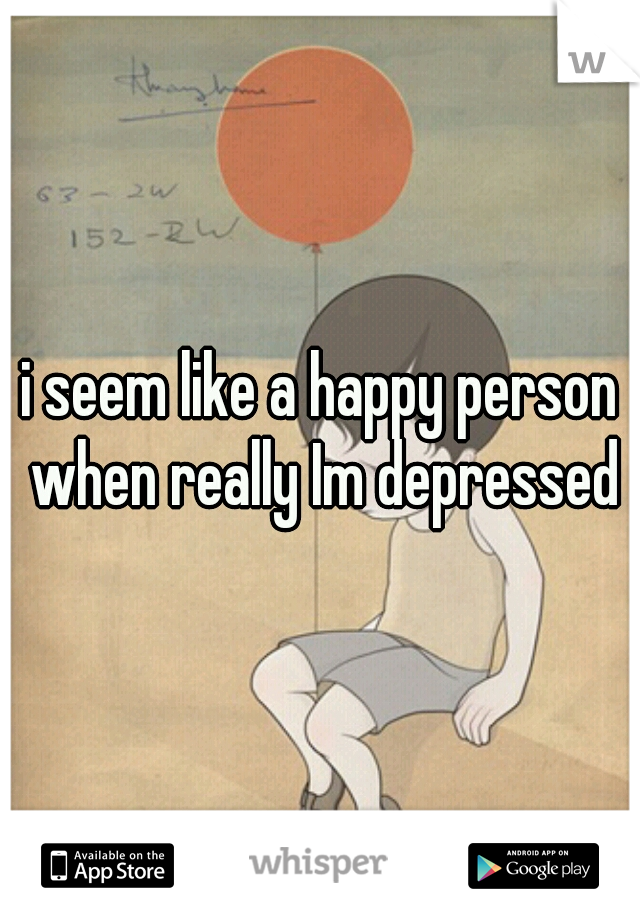 i seem like a happy person when really Im depressed