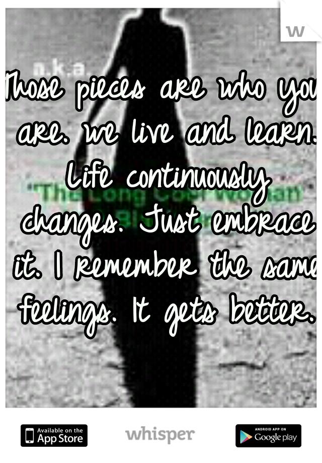 Those pieces are who you are. we live and learn. Life continuously changes. Just embrace it. I remember the same feelings. It gets better.