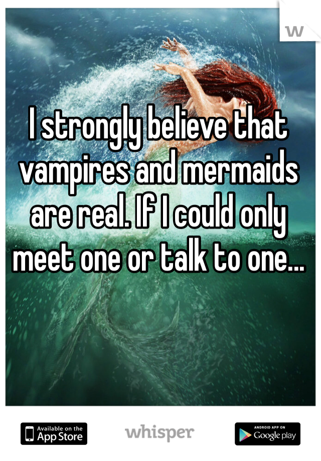 I strongly believe that vampires and mermaids are real. If I could only meet one or talk to one...