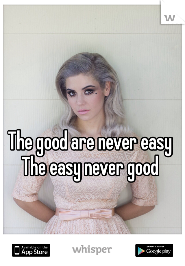 The good are never easy  The easy never good