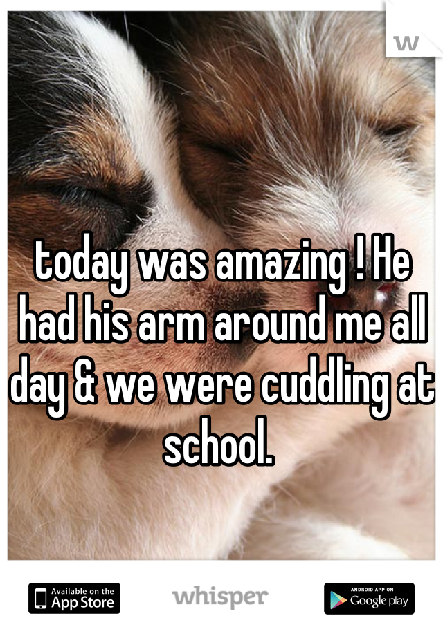 today was amazing ! He had his arm around me all day & we were cuddling at school.
