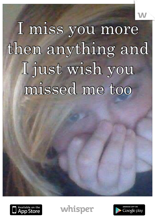 I miss you more then anything and I just wish you missed me too