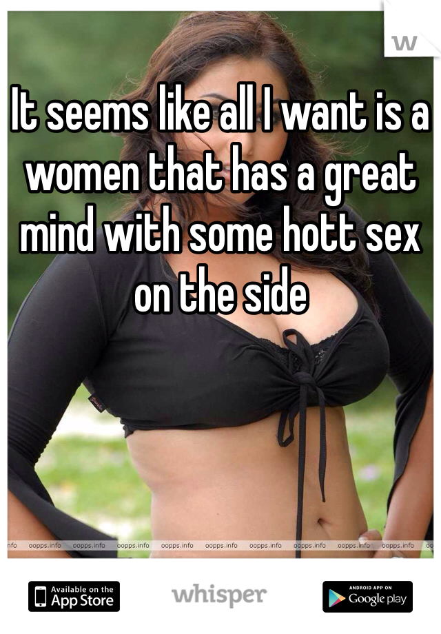 It seems like all I want is a women that has a great mind with some hott sex on the side