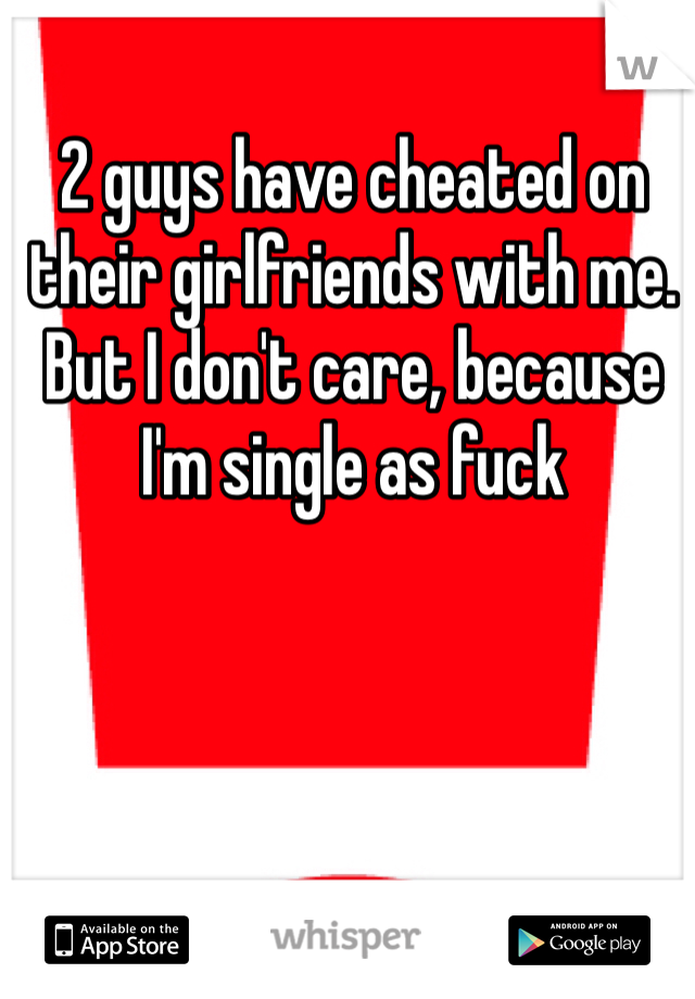 2 guys have cheated on their girlfriends with me. But I don't care, because I'm single as fuck