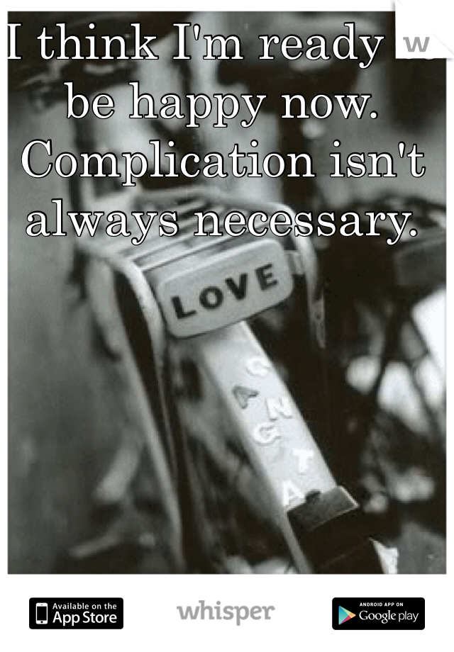 I think I'm ready to be happy now. Complication isn't always necessary.