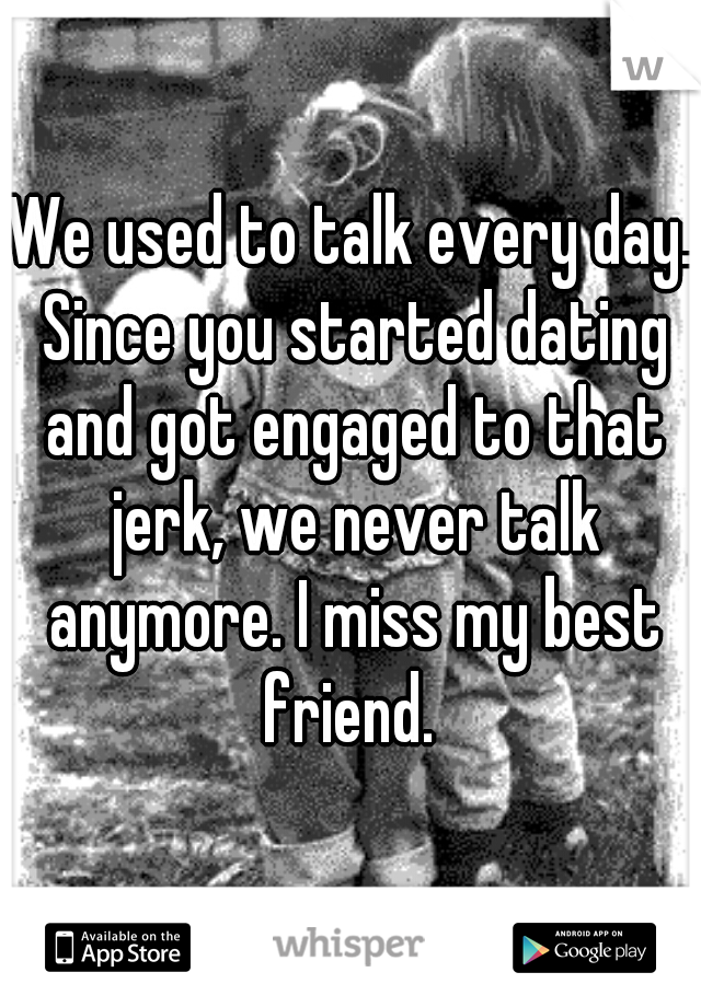 We used to talk every day. Since you started dating and got engaged to that jerk, we never talk anymore. I miss my best friend.