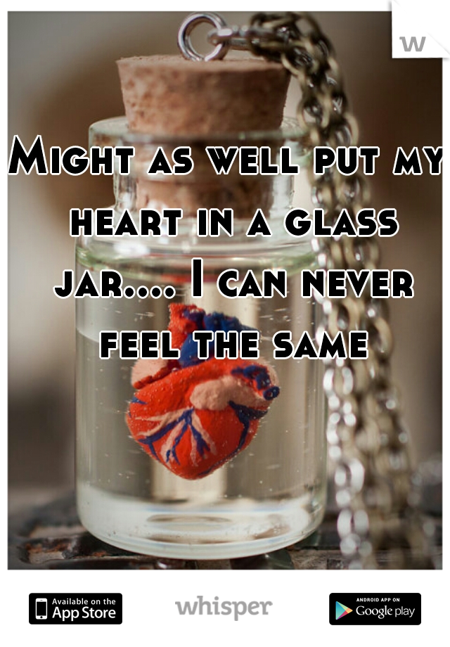Might as well put my heart in a glass jar.... I can never feel the same