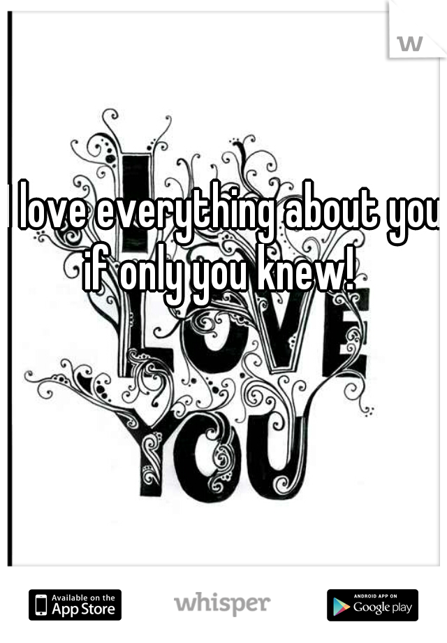 I love everything about you! if only you knew!
