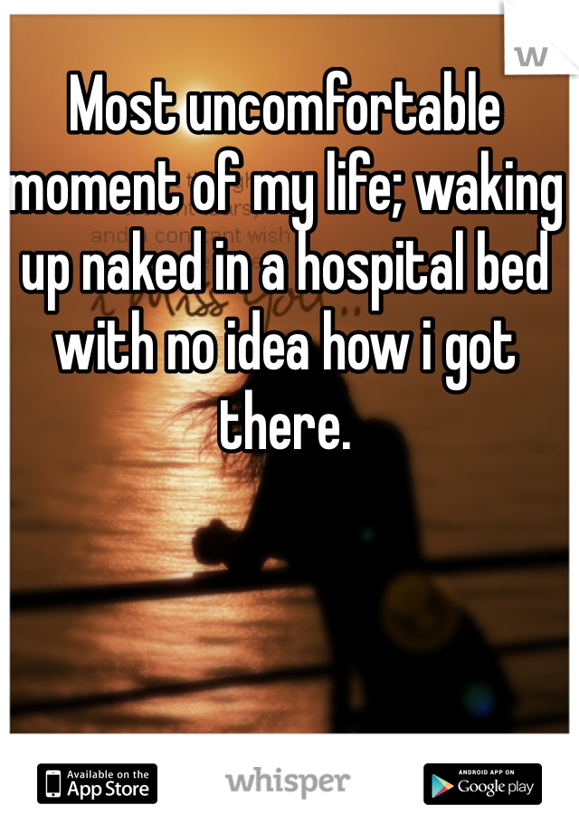 Most uncomfortable moment of my life; waking up naked in a hospital bed with no idea how i got there.