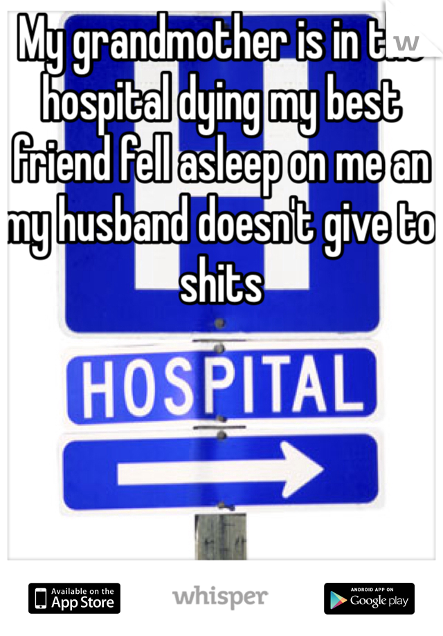 My grandmother is in the hospital dying my best friend fell asleep on me an my husband doesn't give to shits