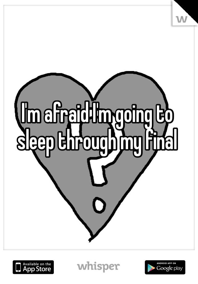 I'm afraid I'm going to sleep through my final
