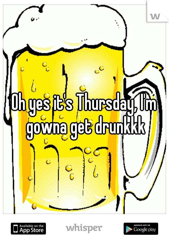 Oh yes it's Thursday, I'm gowna get drunkkk