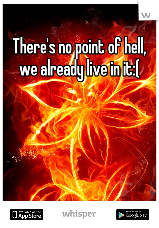 There's no point of hell, we already live in it:(