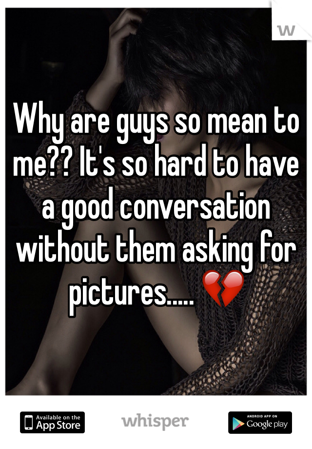 Why are guys so mean to me?? It's so hard to have a good conversation without them asking for pictures..... 💔
