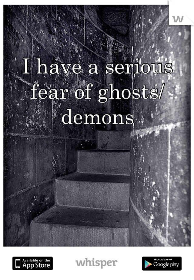 I have a serious fear of ghosts/demons