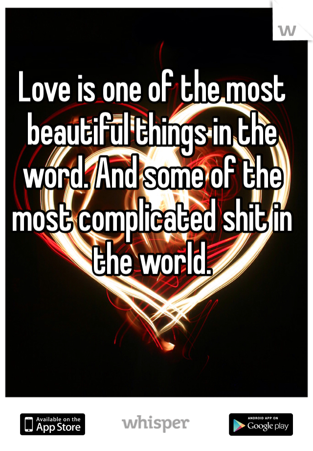 Love is one of the most beautiful things in the word. And some of the most complicated shit in the world.