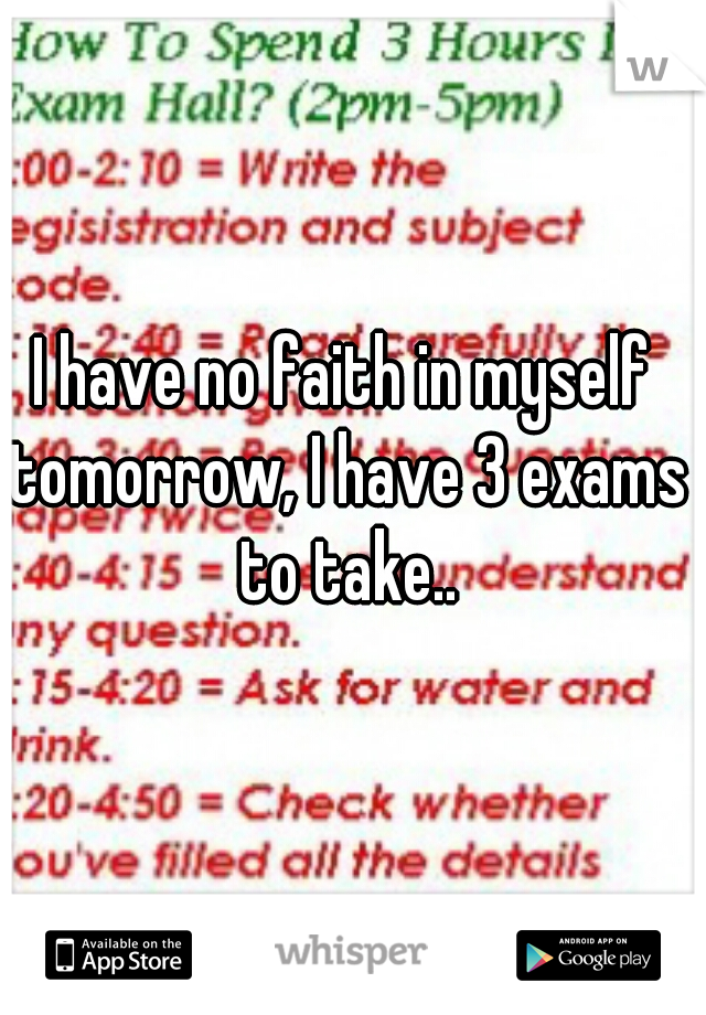I have no faith in myself tomorrow, I have 3 exams to take..