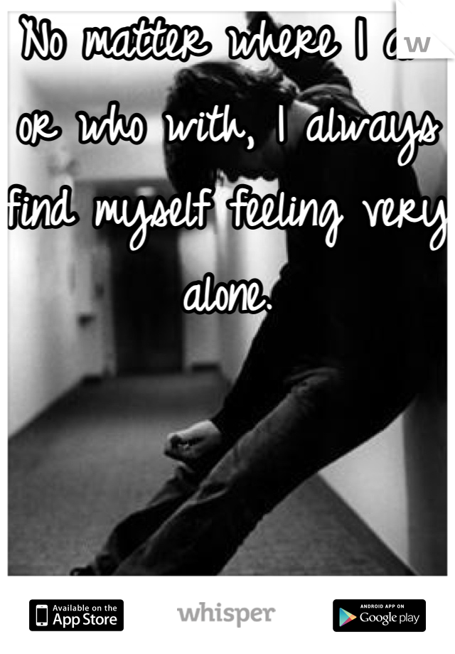 No matter where I am or who with, I always find myself feeling very alone.