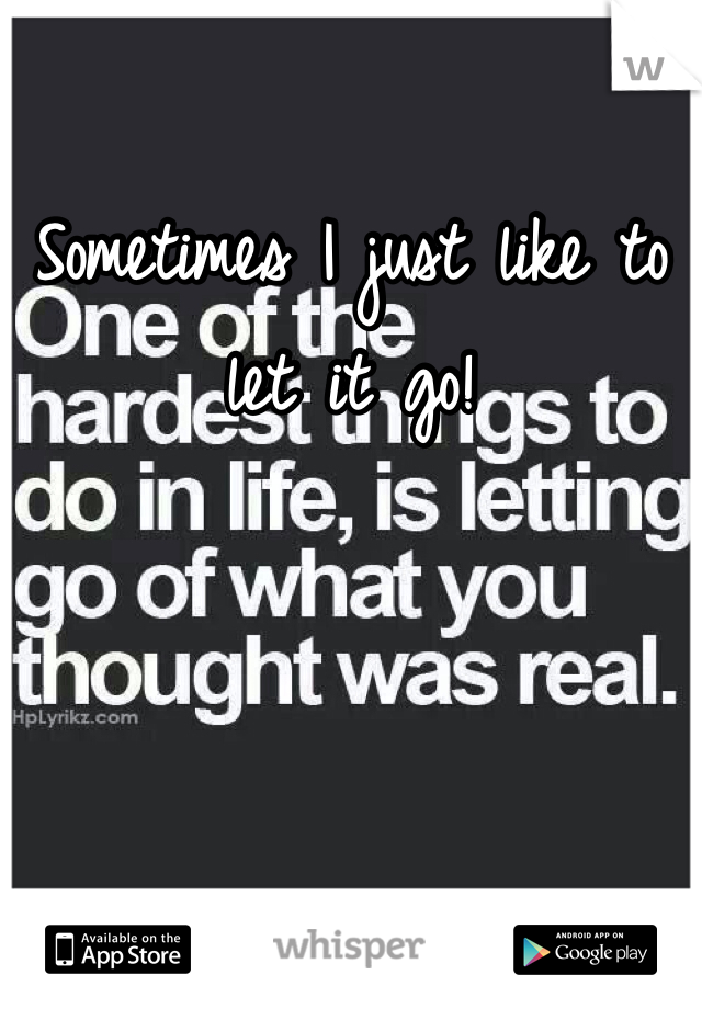 Sometimes I just like to let it go!
