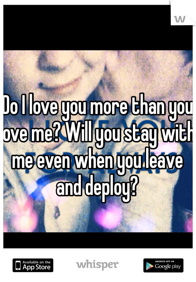 Do I love you more than you love me? Will you stay with me even when you leave and deploy?