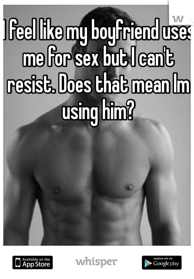 I feel like my boyfriend uses me for sex but I can't resist. Does that mean Im using him?