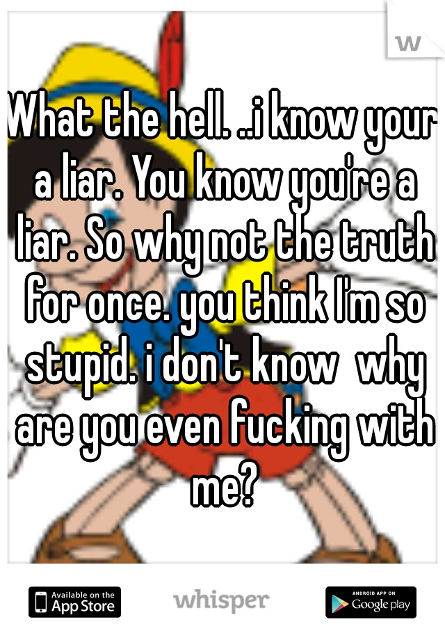 What the hell. ..i know your a liar. You know you're a liar. So why not the truth for once. you think I'm so stupid. i don't know  why are you even fucking with me?