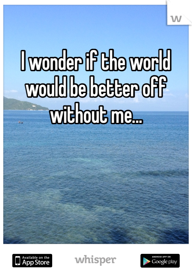 I wonder if the world would be better off without me...
