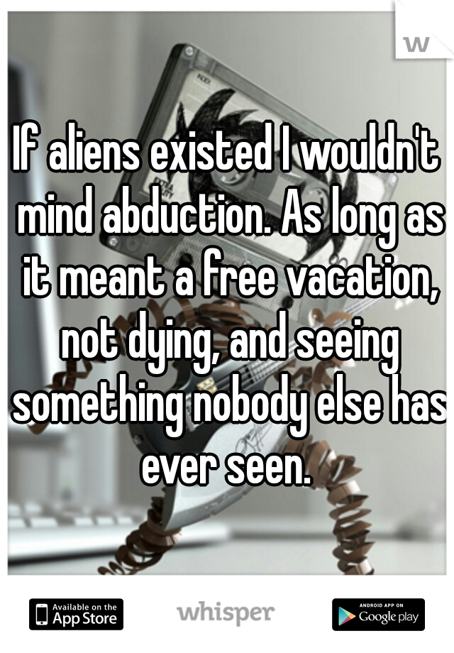 If aliens existed I wouldn't mind abduction. As long as it meant a free vacation, not dying, and seeing something nobody else has ever seen.