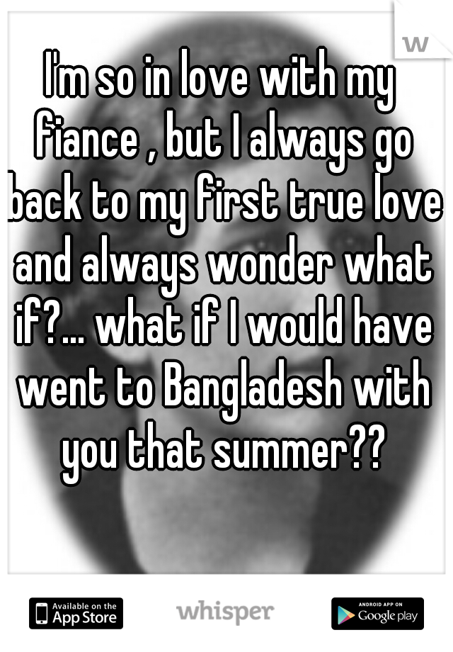 I'm so in love with my fiance , but I always go back to my first true love and always wonder what if?... what if I would have went to Bangladesh with you that summer??