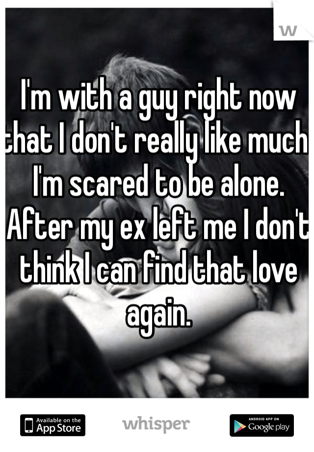 I'm with a guy right now that I don't really like much. I'm scared to be alone. After my ex left me I don't think I can find that love again.