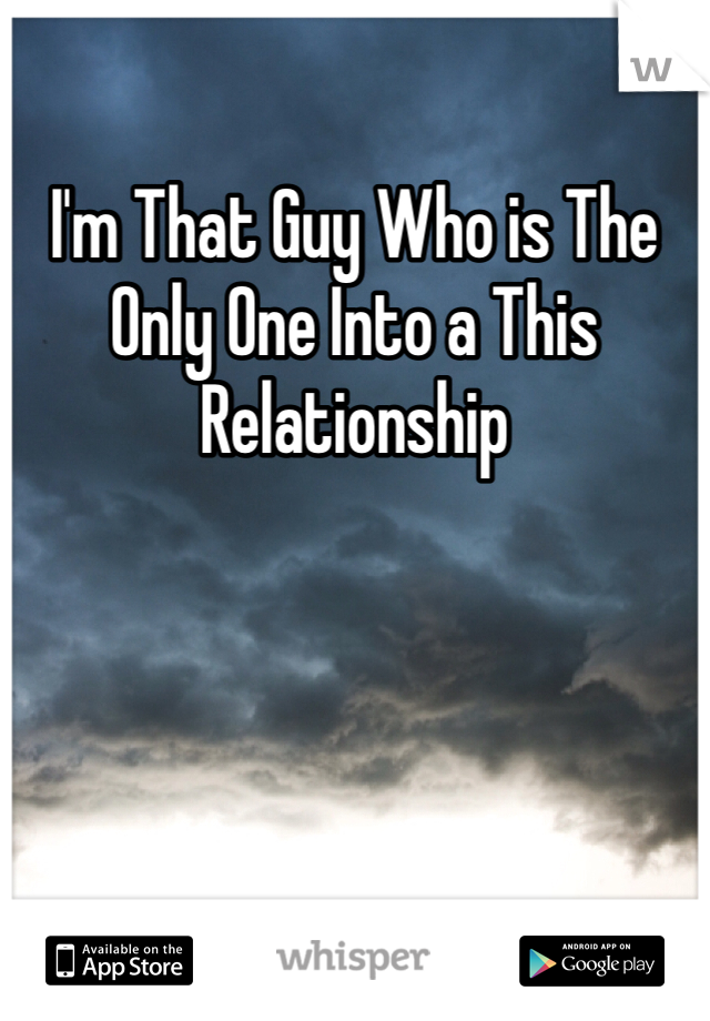 I'm That Guy Who is The Only One Into a This Relationship