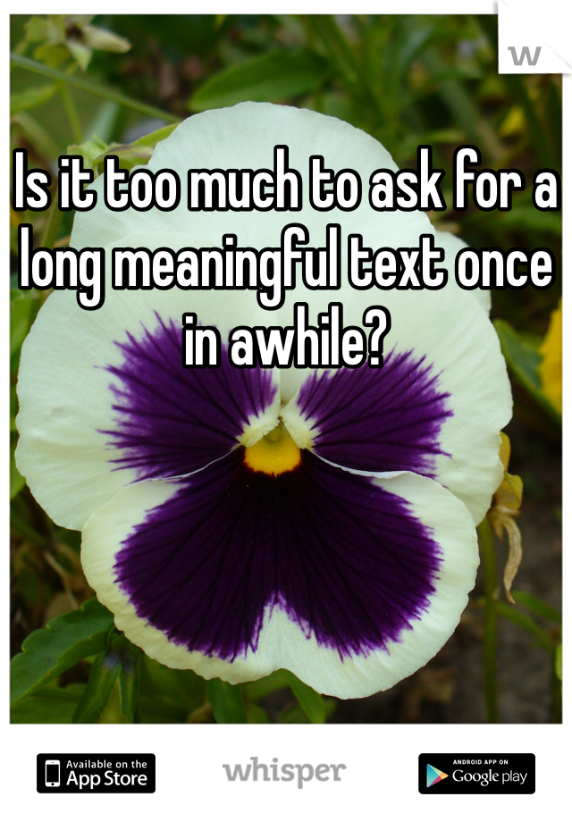 Is it too much to ask for a long meaningful text once in awhile?