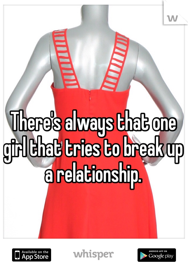 There's always that one girl that tries to break up a relationship.