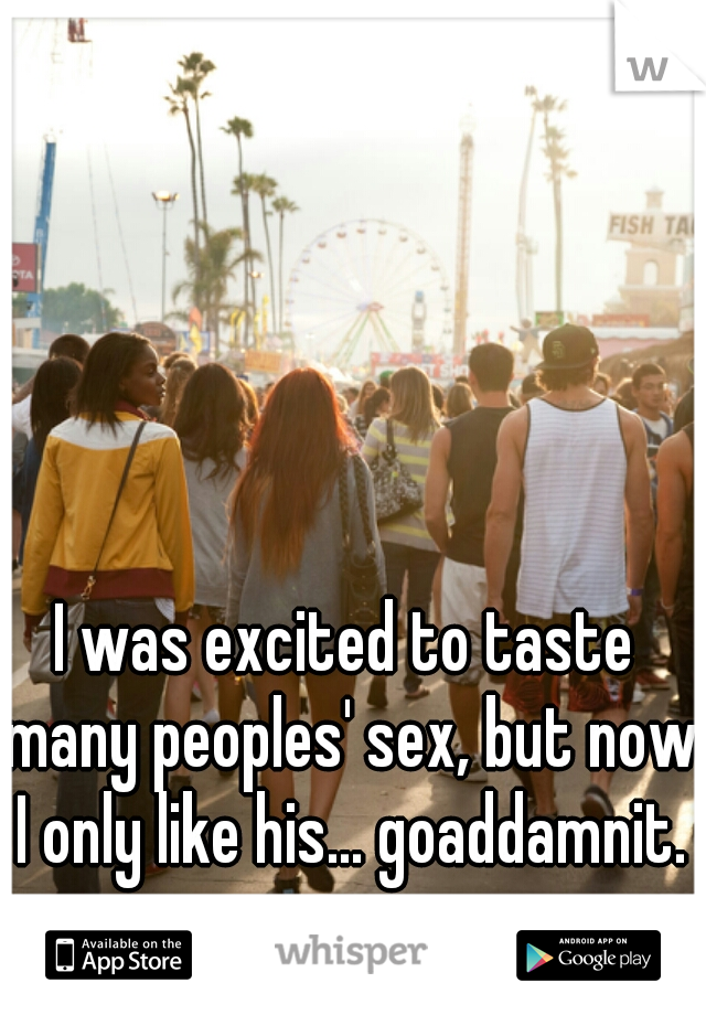 I was excited to taste many peoples' sex, but now I only like his... goaddamnit.