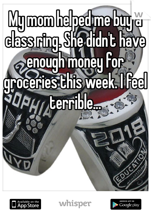My mom helped me buy a class ring. She didn't have enough money for groceries this week. I feel terrible...