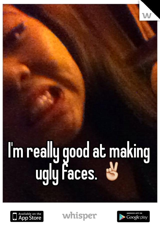I'm really good at making ugly faces. ✌️