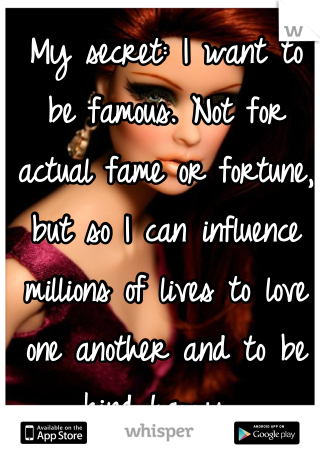 My secret: I want to be famous. Not for actual fame or fortune, but so I can influence millions of lives to love one another and to be kind happy.