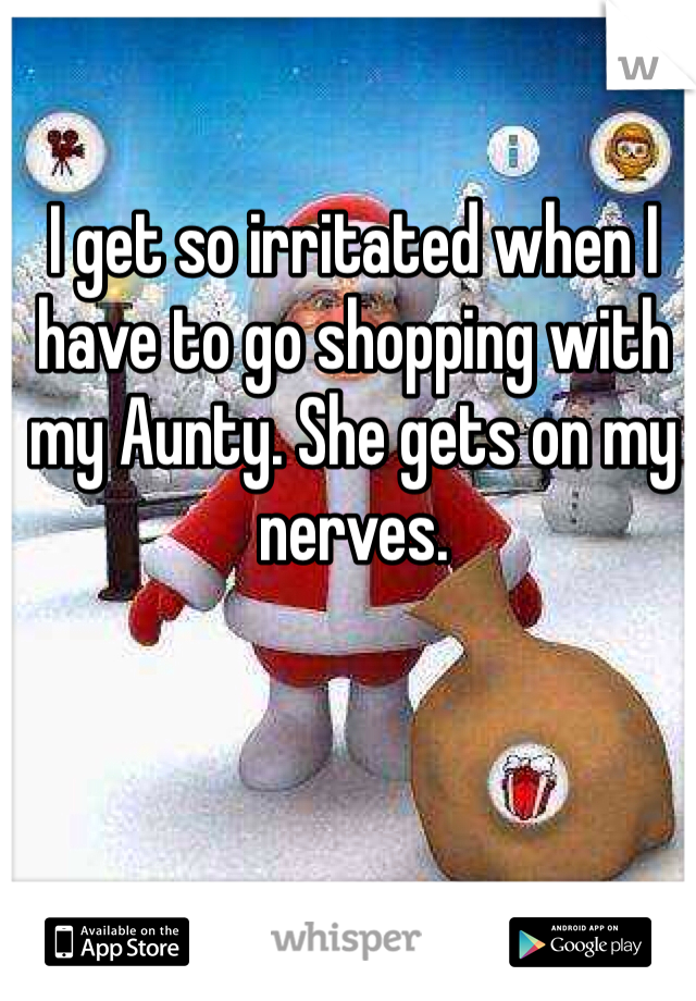 I get so irritated when I have to go shopping with my Aunty. She gets on my nerves.