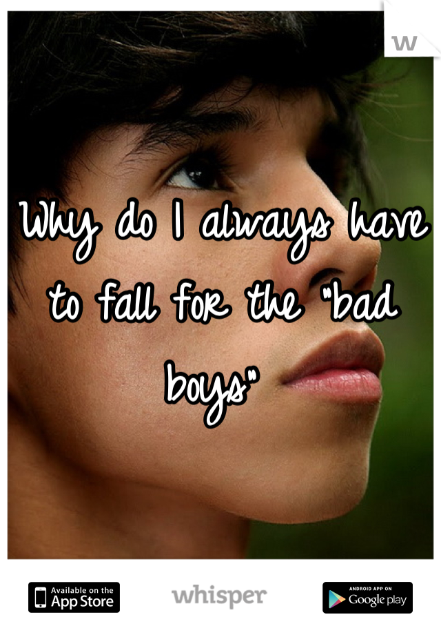 "Why do I always have to fall for the ""bad boys"""