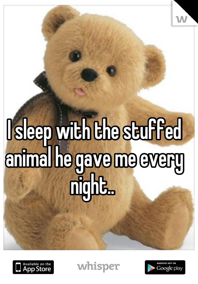 I sleep with the stuffed animal he gave me every night..