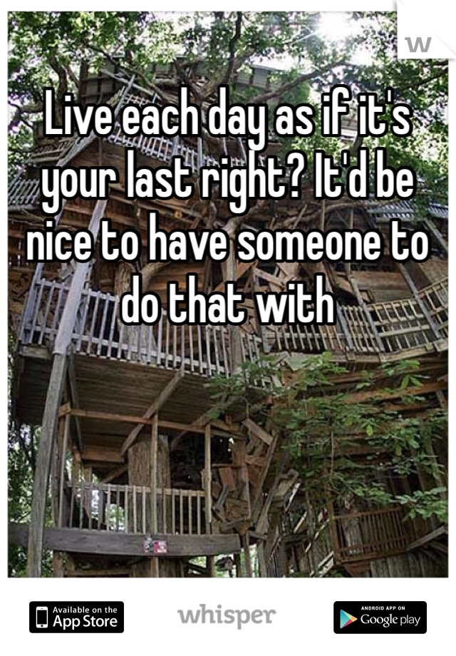 Live each day as if it's your last right? It'd be nice to have someone to do that with
