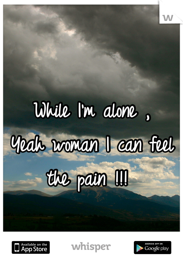 While I'm alone , Yeah woman I can feel the pain !!!