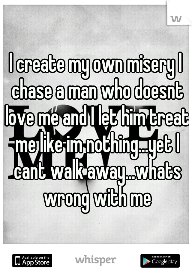 I create my own misery I chase a man who doesnt love me and I let him treat me like im nothing...yet I cant walk away...whats wrong with me