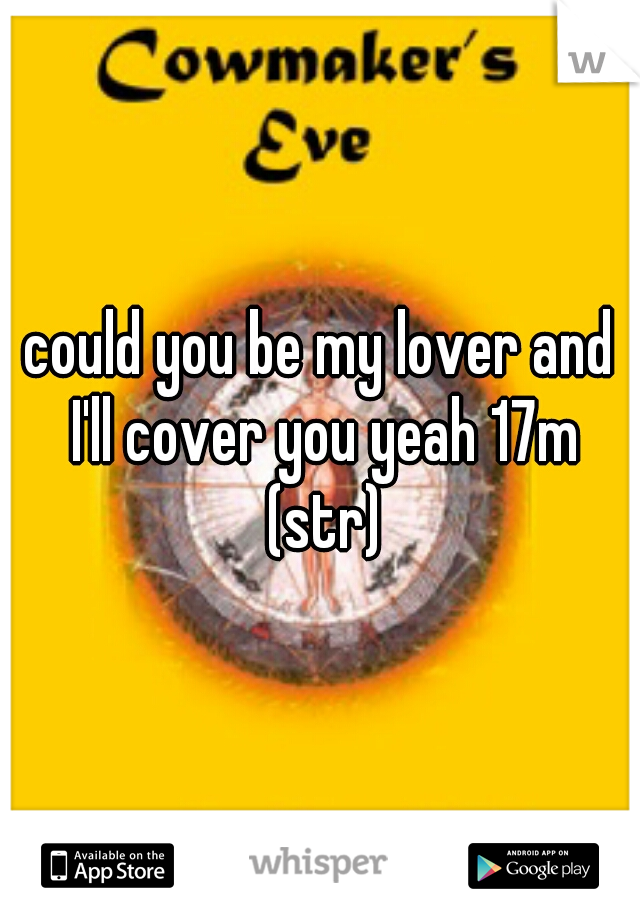 could you be my lover and I'll cover you yeah 17m (str)